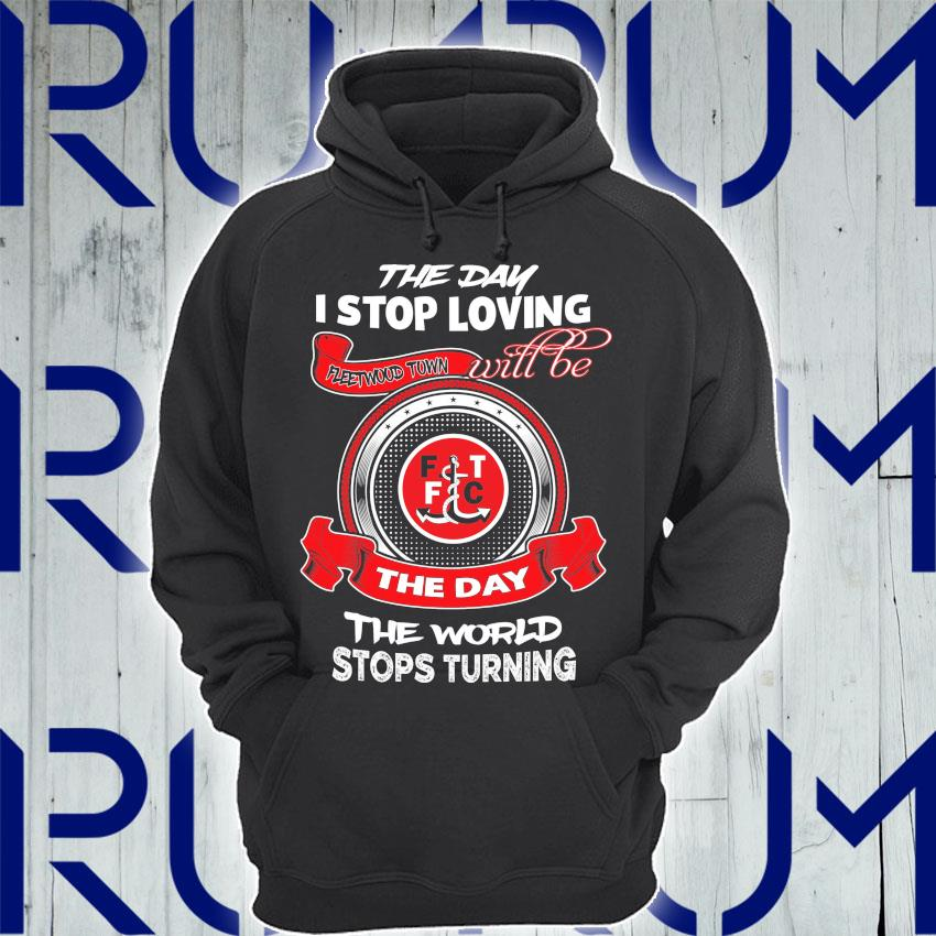 The Day I stop loving Fleetwood Town will be the day the world stops Turning s Hoodie