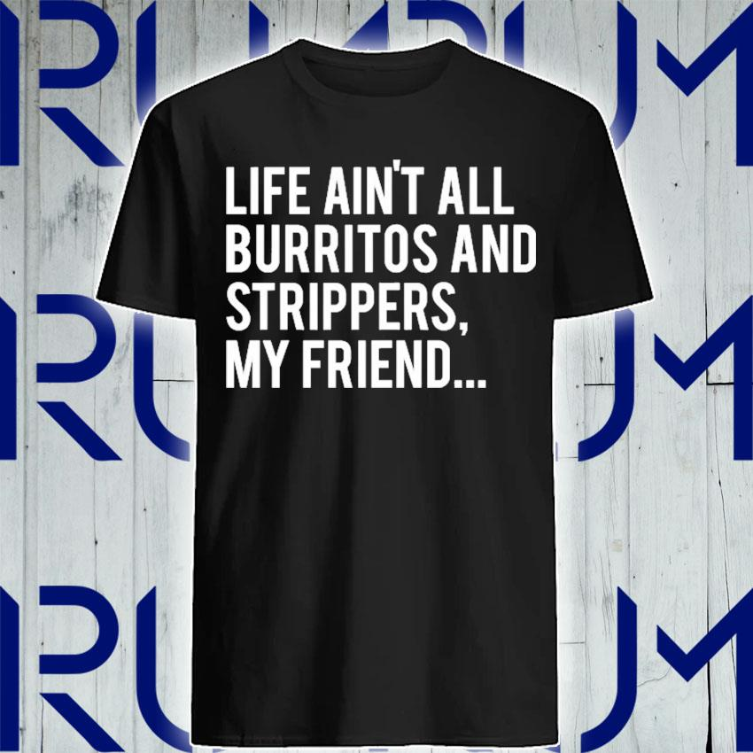 Funny saying life ain't all burritos and strippers shirt
