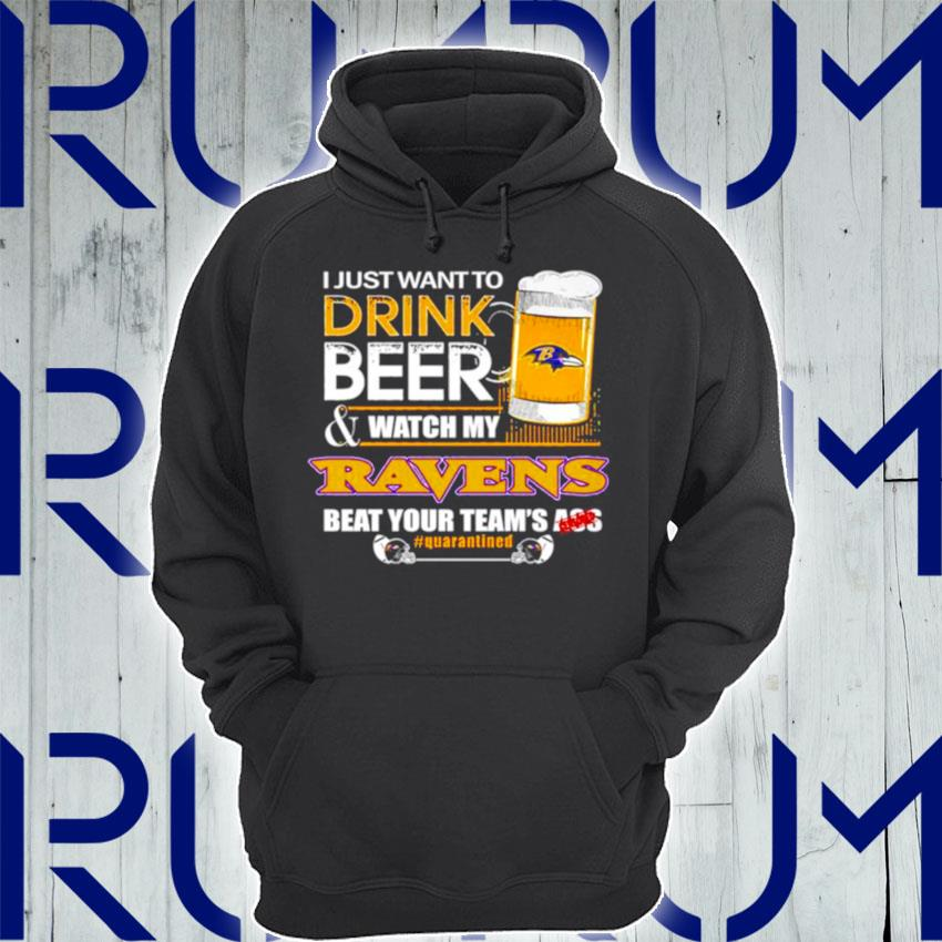 I just want to drink beer and watch my Baltimore Ravens beat your teams ass s Hoodie