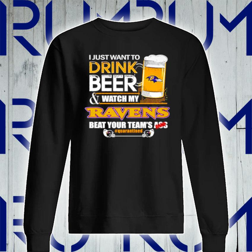 I just want to drink beer and watch my Baltimore Ravens beat your teams ass s Sweatshirt