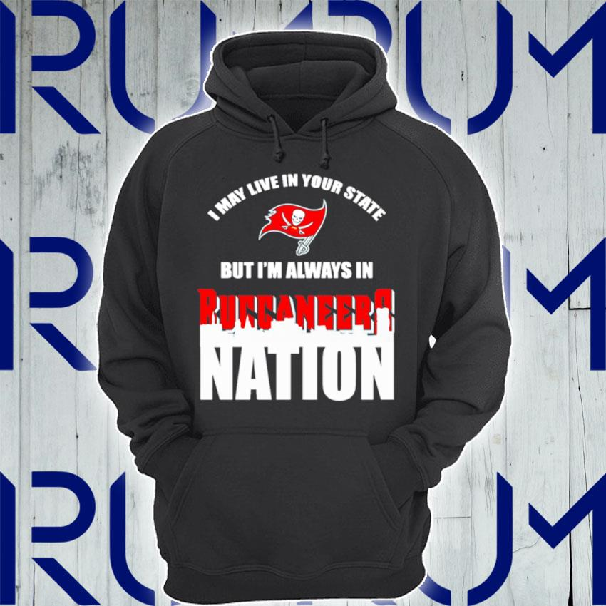I may live in your state but Im always in Tampa Bay Buccaneers nation s Hoodie