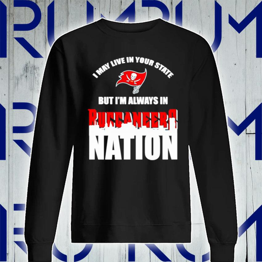 I may live in your state but Im always in Tampa Bay Buccaneers nation s Sweatshirt