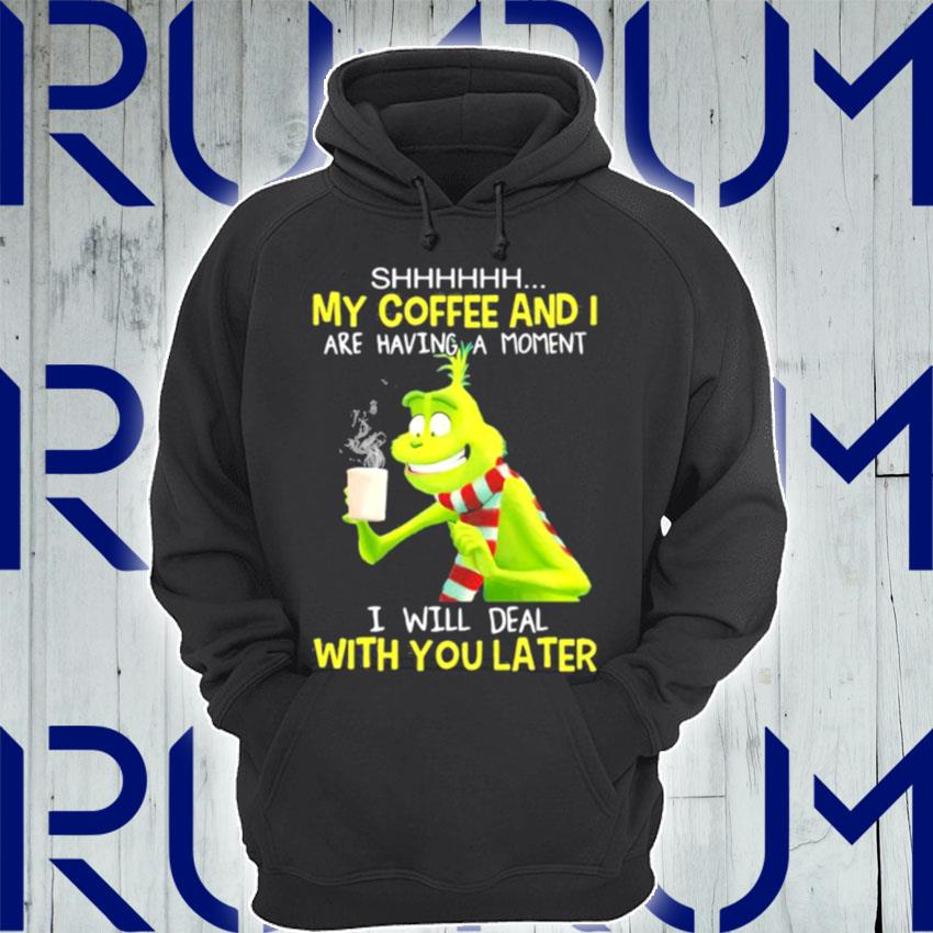 My Coffee And I Are Having A Moment I Will Deal With You Later Grinch s Hoodie