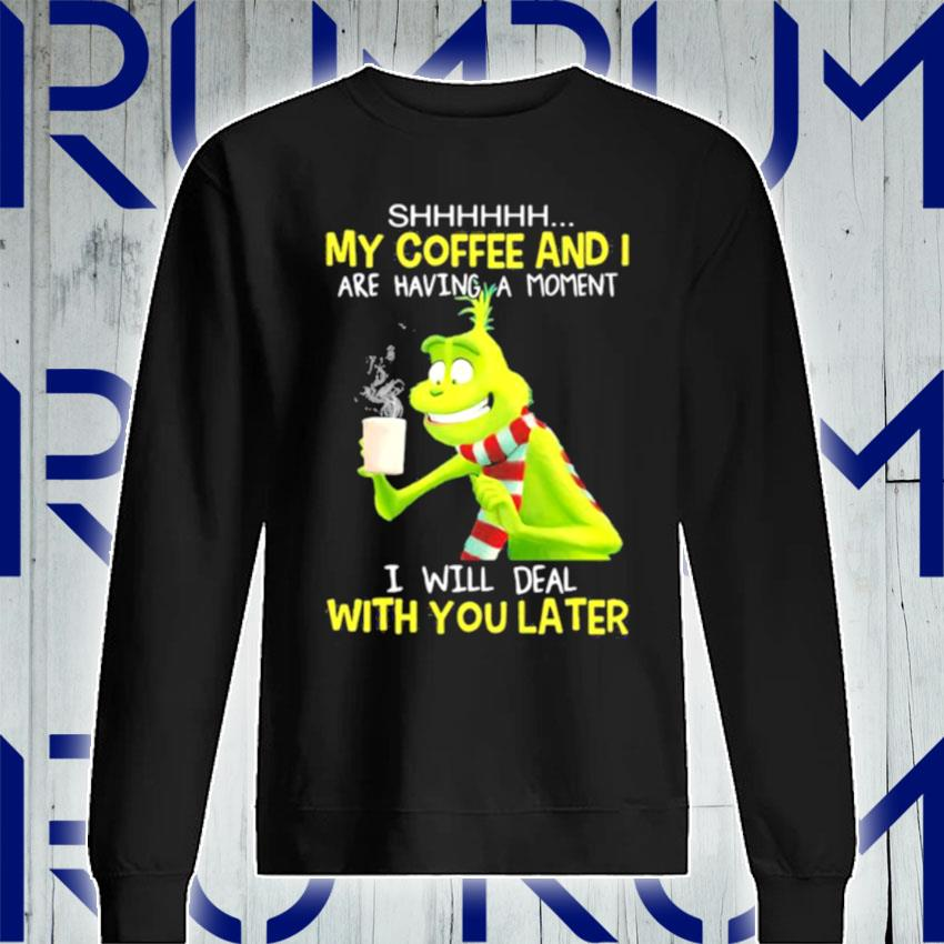 My Coffee And I Are Having A Moment I Will Deal With You Later Grinch s Sweatshirt